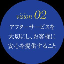 vision 02 アフターサービスを大切にし、お客様に安心を提供すること